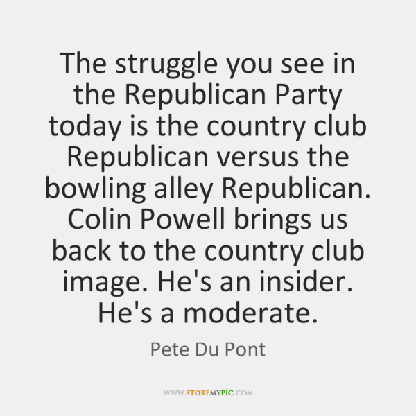 The struggle you see in the Republican Party today is the country ...