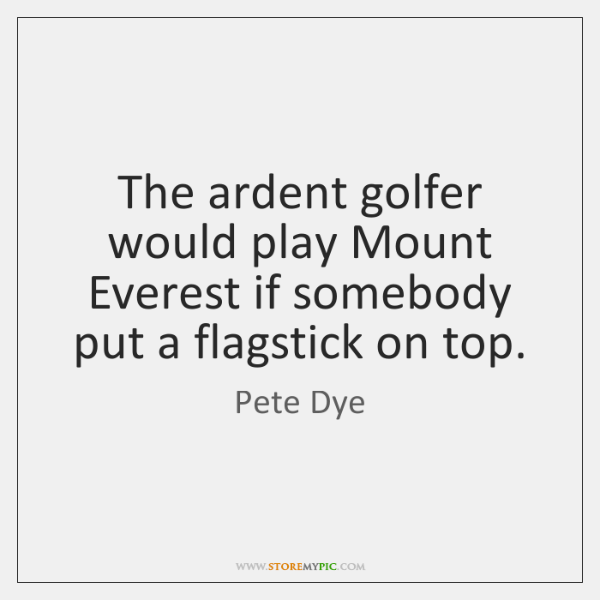 The ardent golfer would play Mount Everest if somebody put a flagstick ...