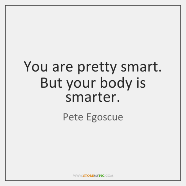 You are pretty smart. But your body is smarter.