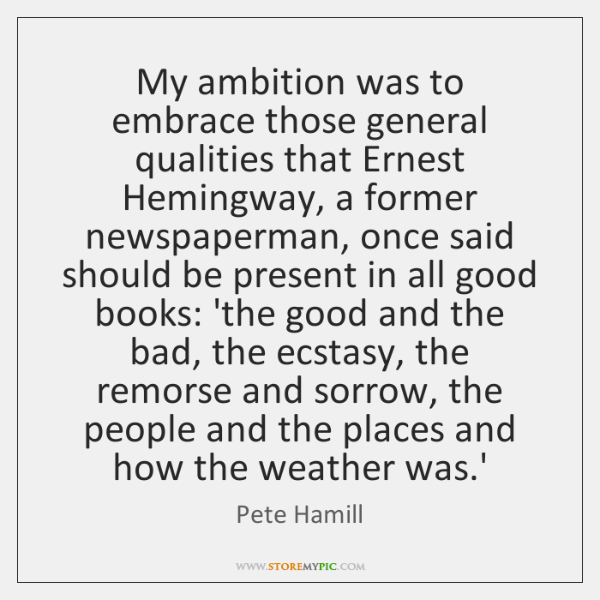 My ambition was to embrace those general qualities that Ernest Hemingway, a ...
