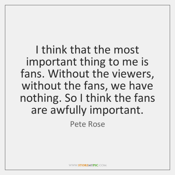 I think that the most important thing to me is fans. Without ...
