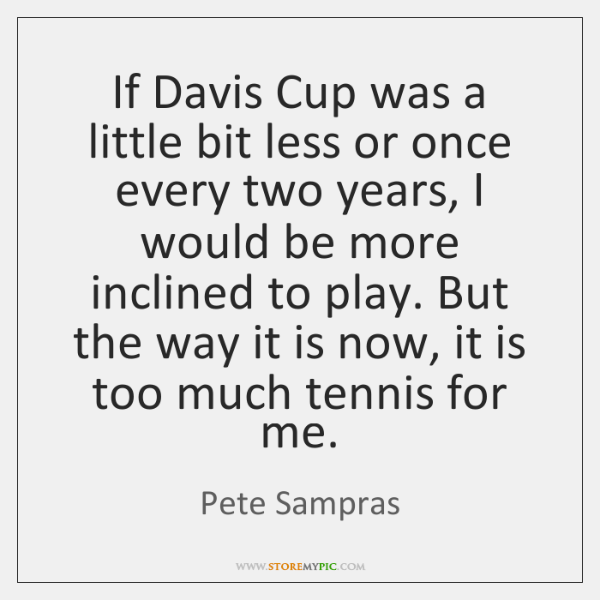 If Davis Cup was a little bit less or once every two ...