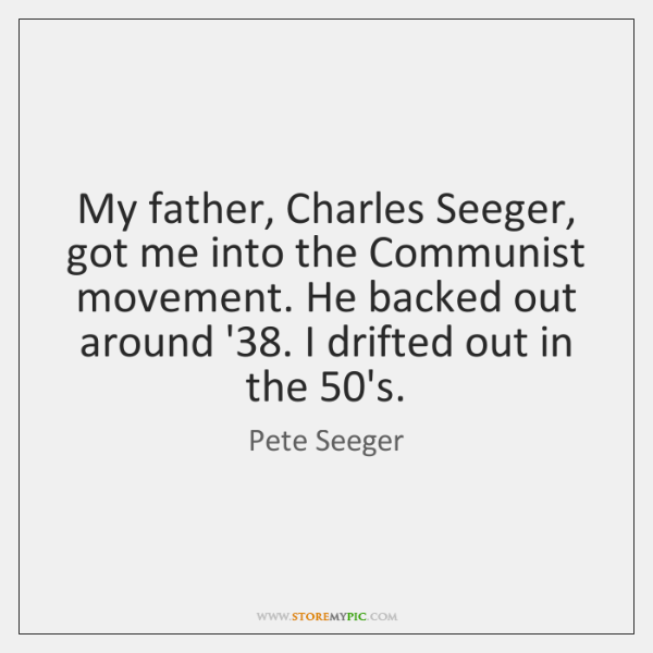 My father, Charles Seeger, got me into the Communist movement. He backed ...