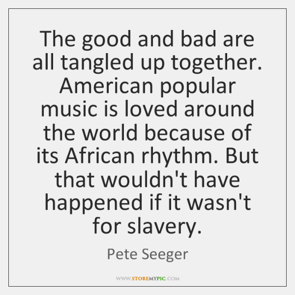 The good and bad are all tangled up together. American popular music ...