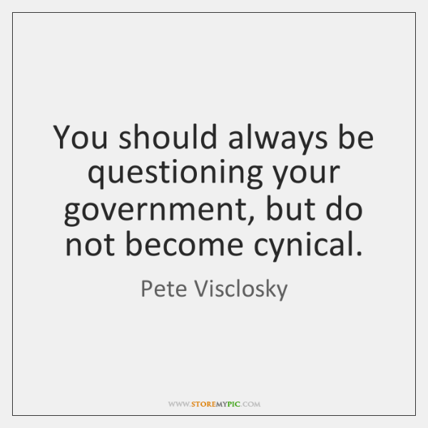 You should always be questioning your government, but do not become cynical.