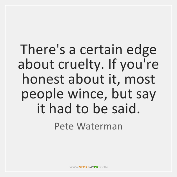 There's a certain edge about cruelty. If you're honest about it, most ...