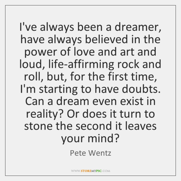 I've always been a dreamer, have always believed in the power of ...