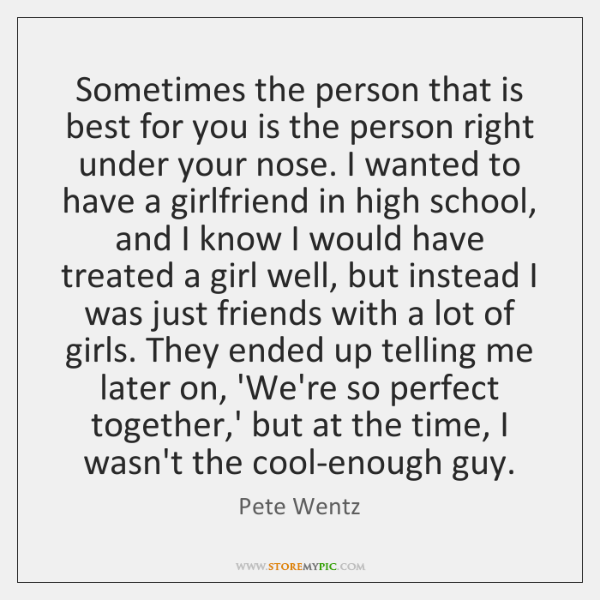 Sometimes the person that is best for you is the person right ...