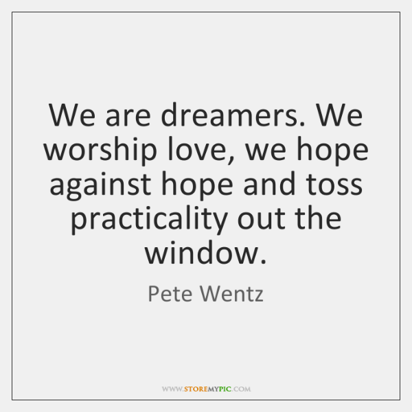 We are dreamers. We worship love, we hope against hope and toss ...