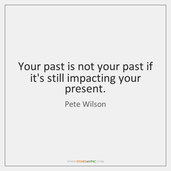 Your past is not your past if it's still impacting your present.