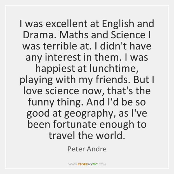 I was excellent at English and Drama. Maths and Science I was ...