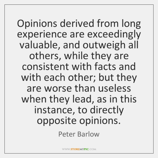 Opinions derived from long experience are exceedingly valuable, and outweigh all others, ...