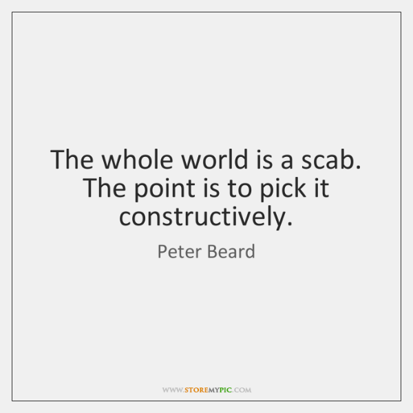 The whole world is a scab. The point is to pick it ...