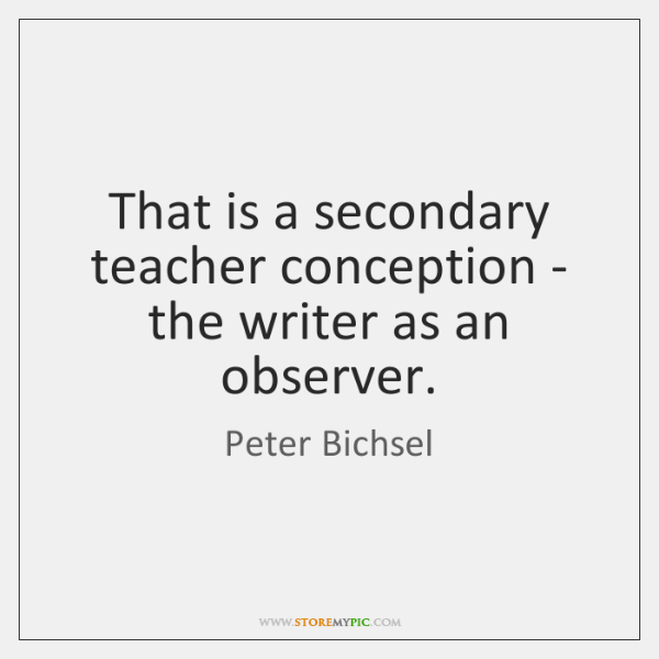 That is a secondary teacher conception - the writer as an observer.