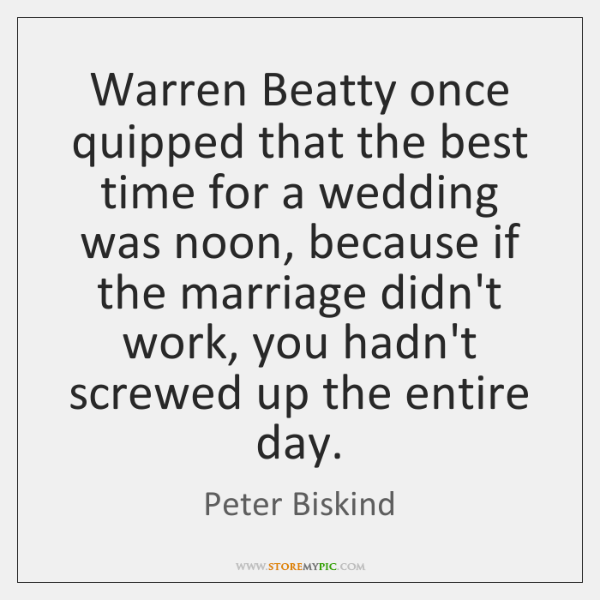 Warren Beatty once quipped that the best time for a wedding was ...