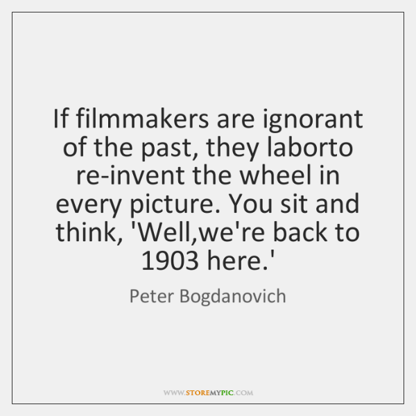 If filmmakers are ignorant of the past, they laborto re-invent the wheel ...