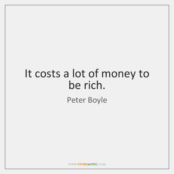 It costs a lot of money to be rich.
