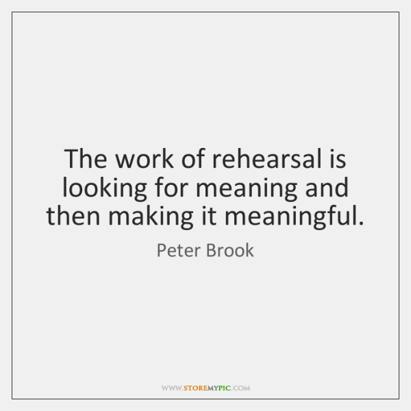 The work of rehearsal is looking for meaning and then making it ...
