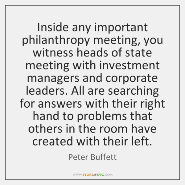 Inside any important philanthropy meeting, you witness heads of state meeting with ...