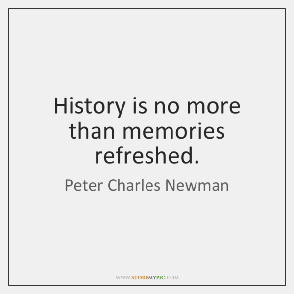 History is no more than memories refreshed.