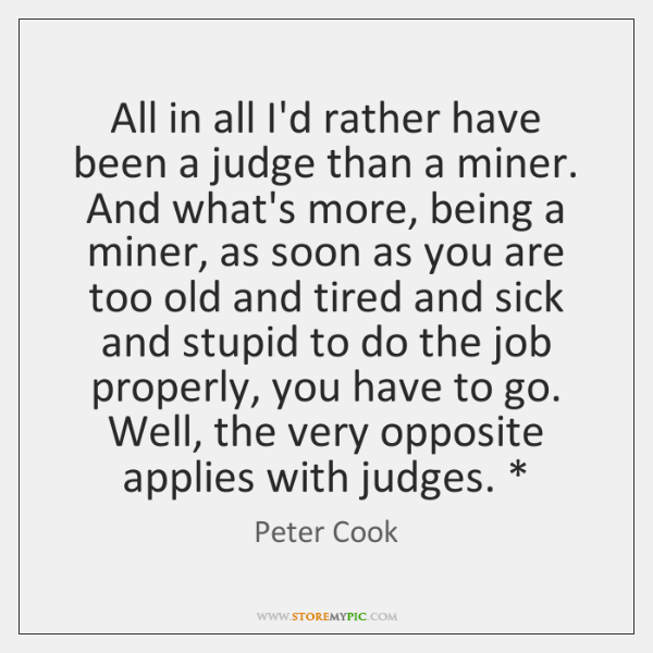 All in all I'd rather have been a judge than a miner. ...