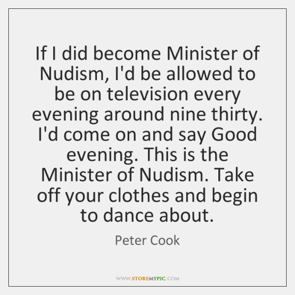 If I did become Minister of Nudism, I'd be allowed to be ...