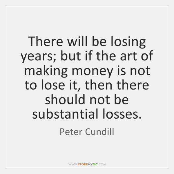 There will be losing years; but if the art of making money ...