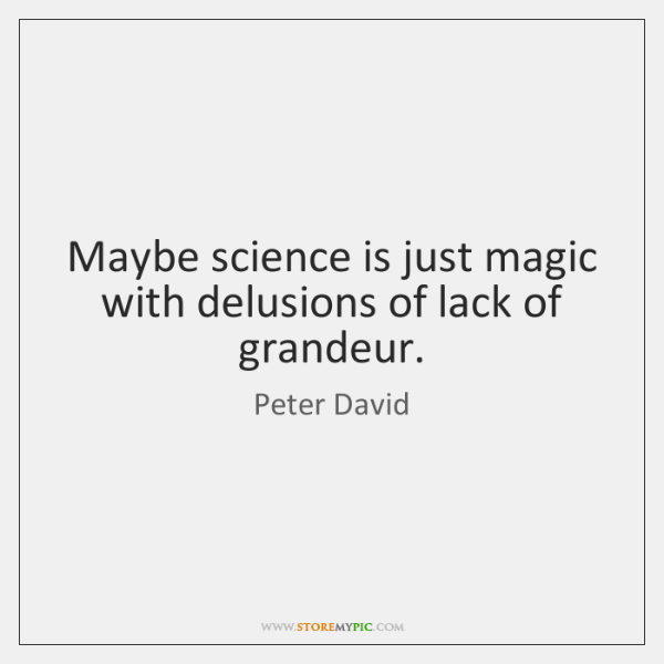 Maybe science is just magic with delusions of lack of grandeur.