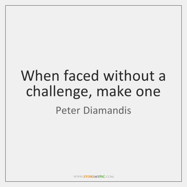 When faced without a challenge, make one