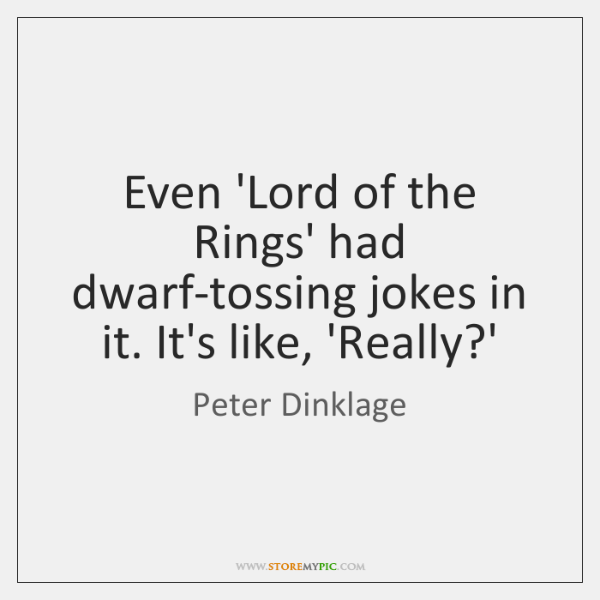 Even 'Lord of the Rings' had dwarf-tossing jokes in it. It's like, ...