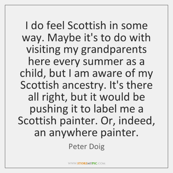 I do feel Scottish in some way. Maybe it's to do with ...