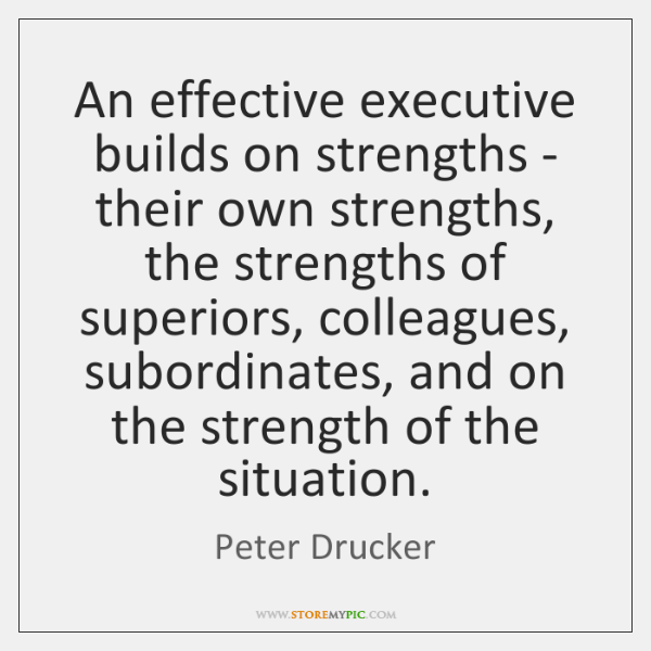 An effective executive builds on strengths - their own strengths, the strengths ...