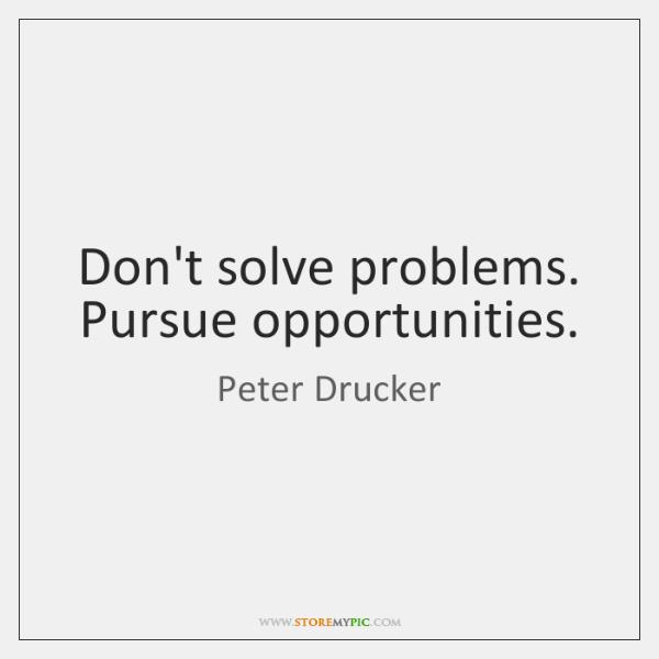 Don't solve problems. Pursue opportunities.