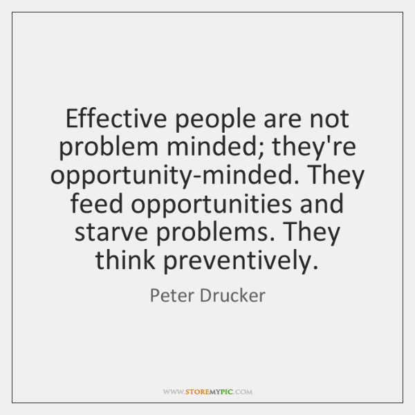 Effective people are not problem minded; they're opportunity-minded. They feed opportunities and ...