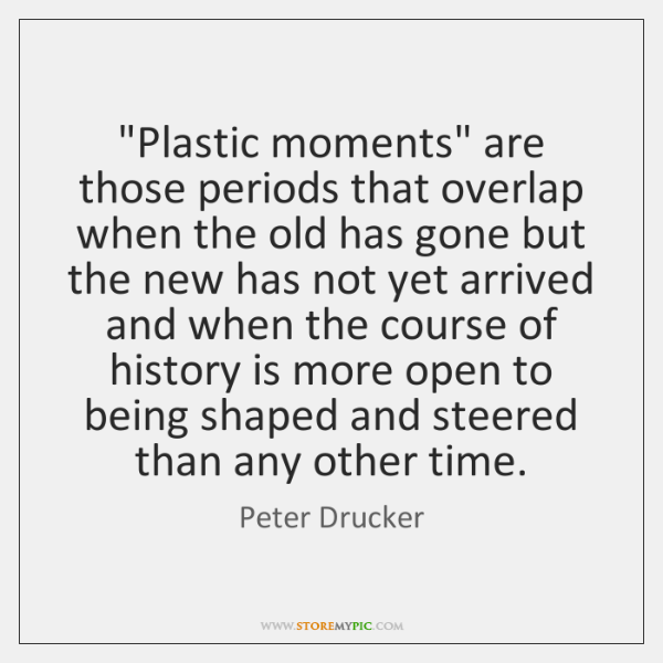 """""""Plastic moments"""" are those periods that overlap when the old has gone ..."""