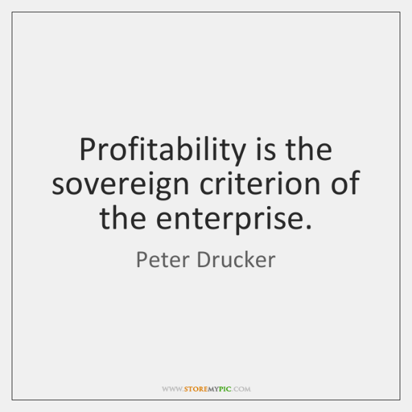 Profitability is the sovereign criterion of the enterprise.