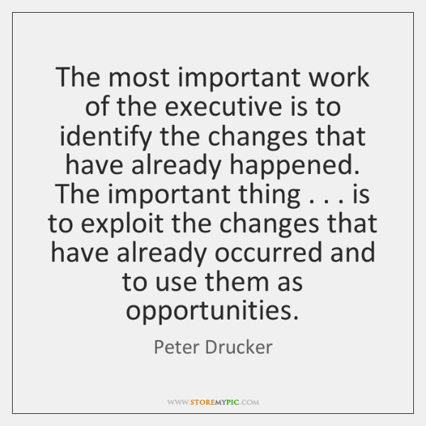The most important work of the executive is to identify the changes ...