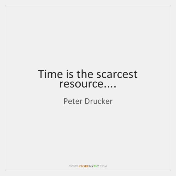 Time is the scarcest resource....