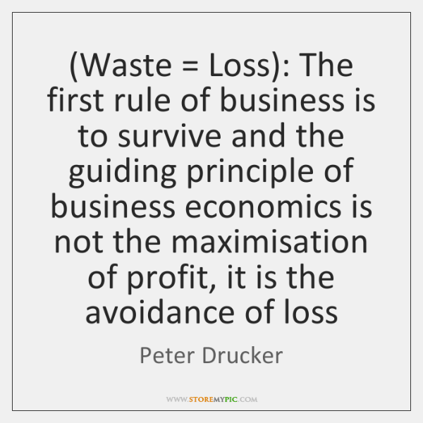 (Waste = Loss): The first rule of business is to survive and the ...