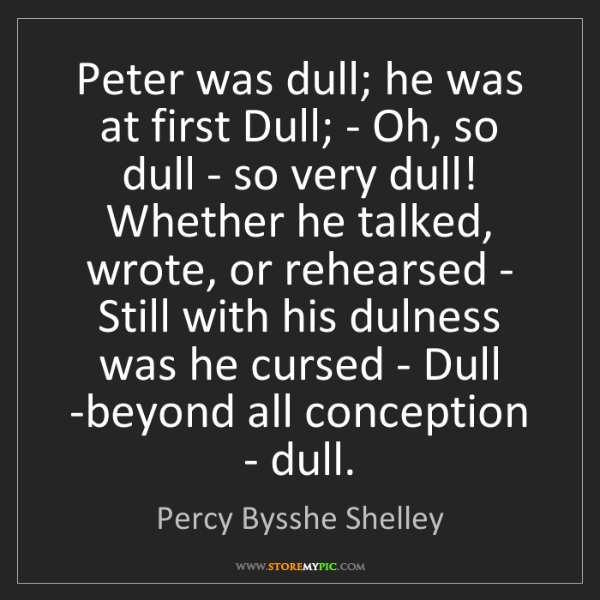 Percy Bysshe Shelley: Peter was dull; he was at first Dull; - Oh, so dull -...