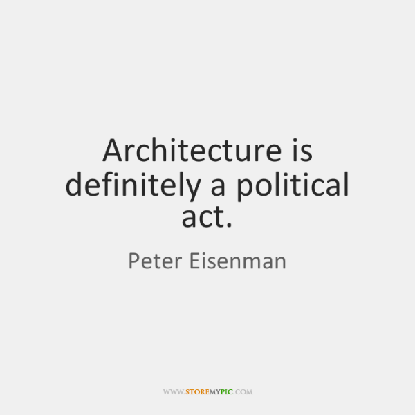 Architecture is definitely a political act.