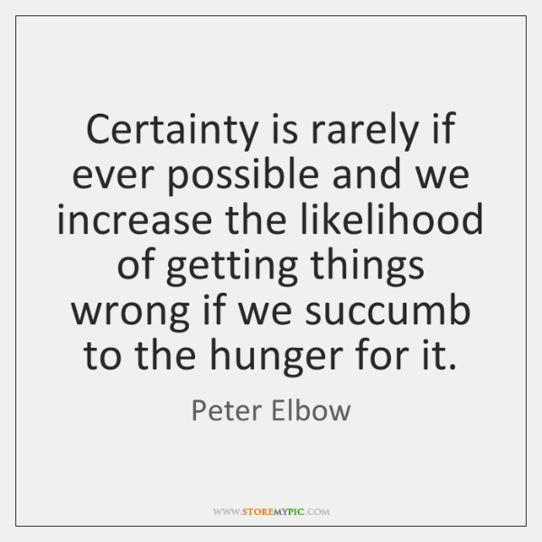 Certainty is rarely if ever possible and we increase the likelihood of ...