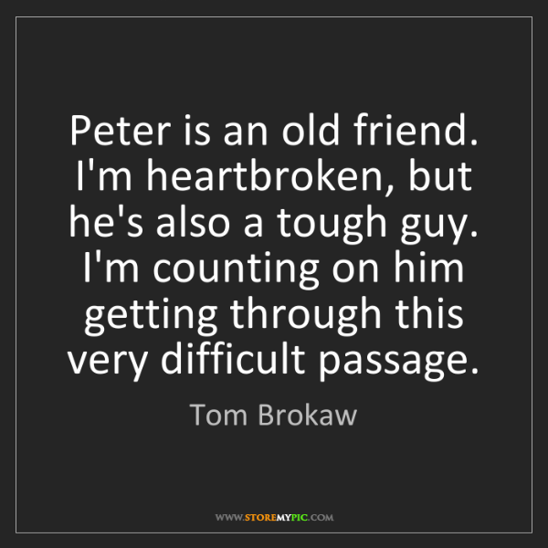 Tom Brokaw: Peter is an old friend. I'm heartbroken, but he's also...