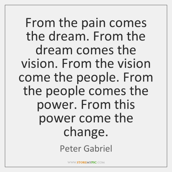 From the pain comes the dream. From the dream comes the vision. ...