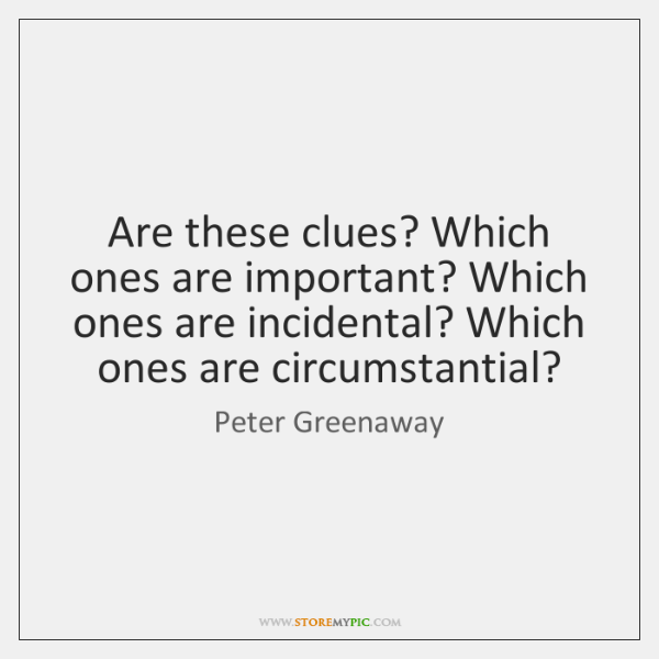 Are these clues? Which ones are important? Which ones are incidental? Which ...