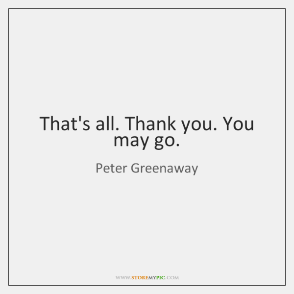 That's all. Thank you. You may go.