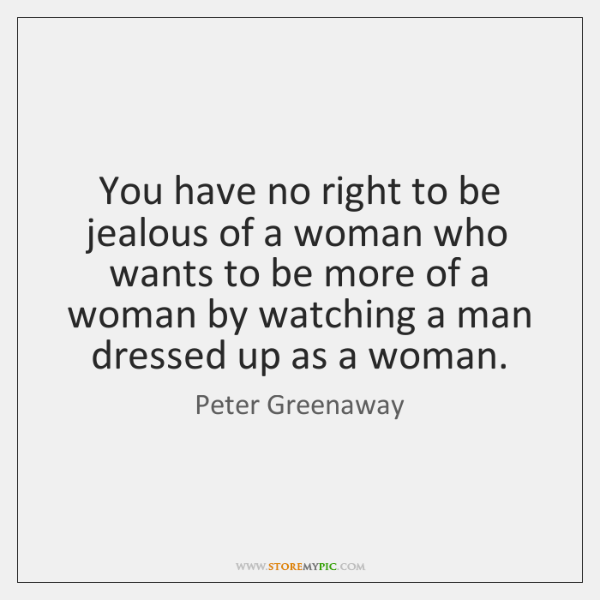 You have no right to be jealous of a woman who wants ...