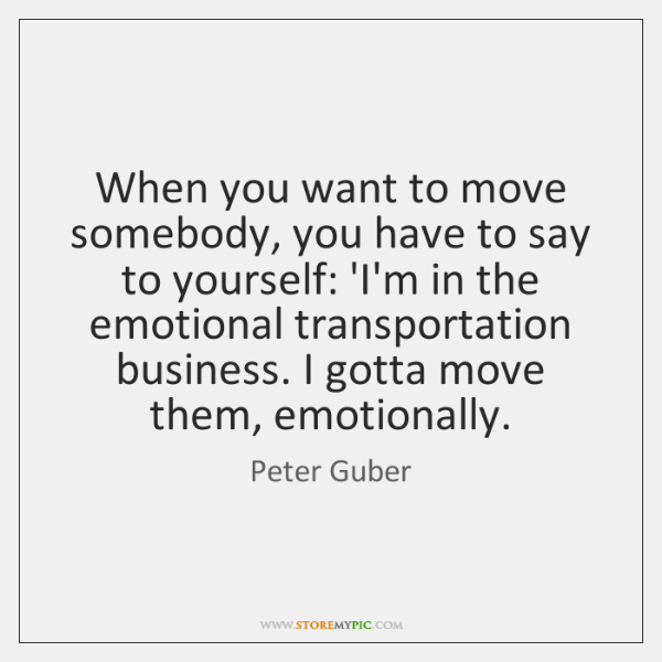 When you want to move somebody, you have to say to yourself: ...