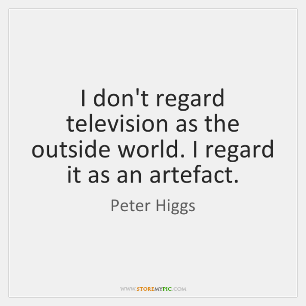 I don't regard television as the outside world. I regard it as ...