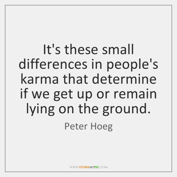 It's these small differences in people's karma that determine if we get ...